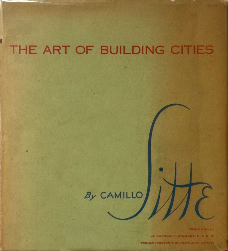 The Art of Building Cities: City Building According to Its Artistic Fundamental. CAMILLO SITTE.