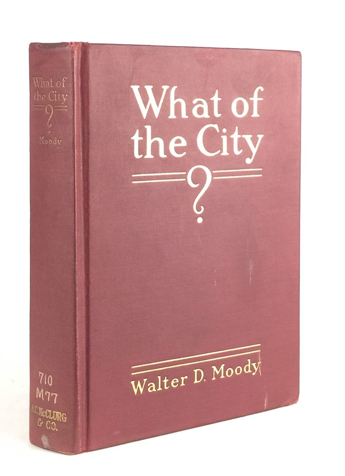 What of the City? America's Greatest Issue -- City Planning What it is and How to go About it to Achieve Success. WALTER D. MOODY.