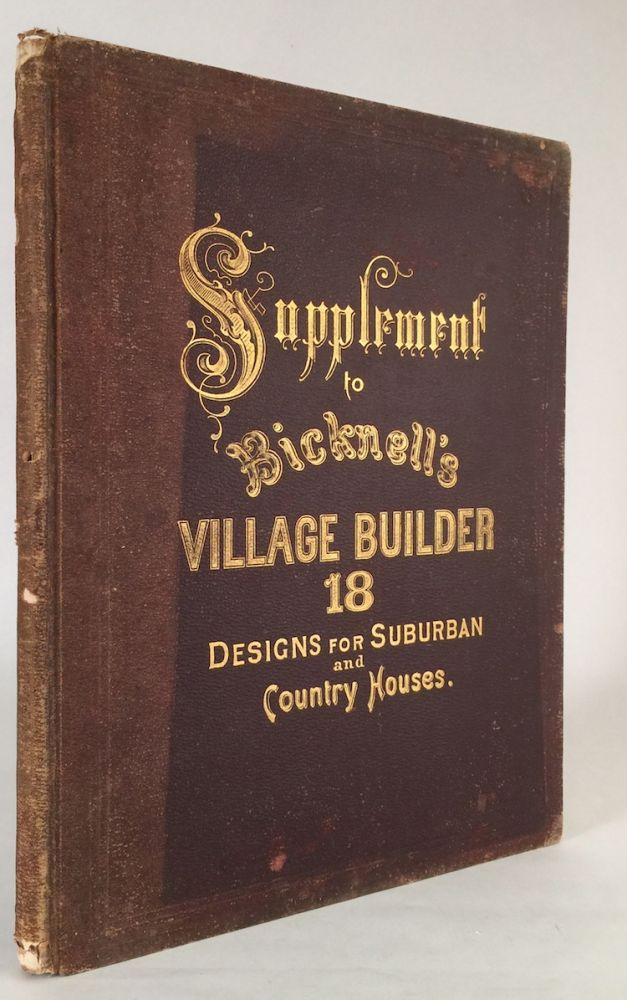 Supplement to Bicknell's Village Builder, Containing Eighteen Modern Designs for Country and Suburban Houses of Moderate Cost...etc. A. J. BICKNELL.