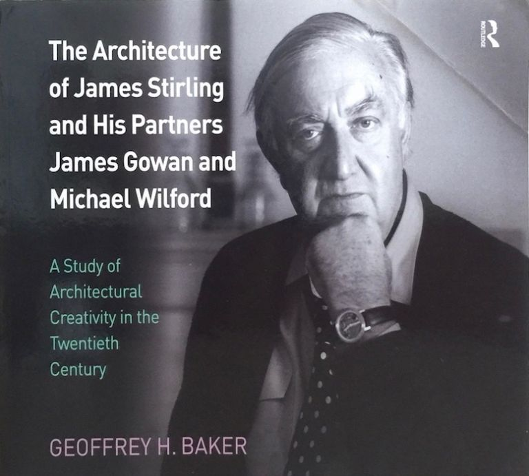 The Architecture of James Stirling and His Partners James Gowan and Michael Wilford: A Study of Architectural Creativity in the Twentieth Century. GEOFFREY H. BAKER.