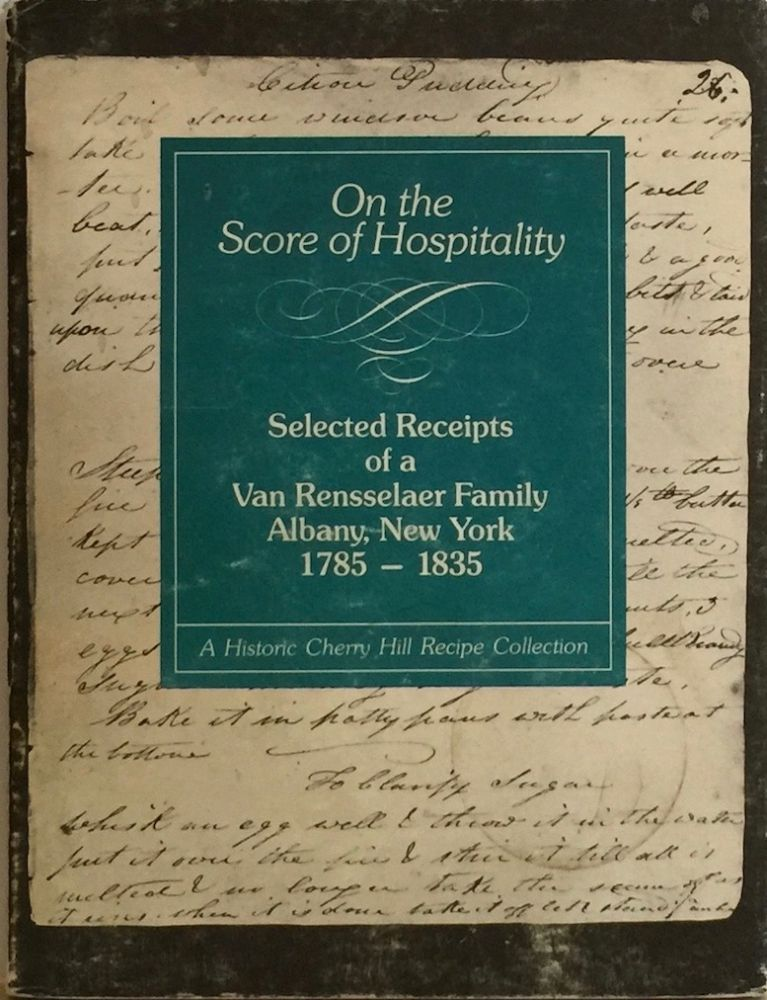 On the Score of Hospitality: Selected Receipts of a Van Rensselaer Family, Albany, New York, 1785-1835. A Historic Cherry Hill Recipe Collection. KELLAR.