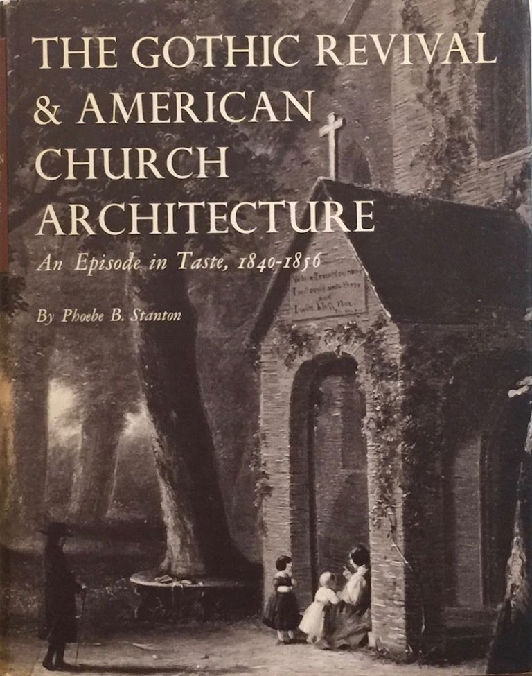 The Gothic Revival & American Church Architecture: An Episode in Taste 1840-1856. PHOEBE B. STANTON.