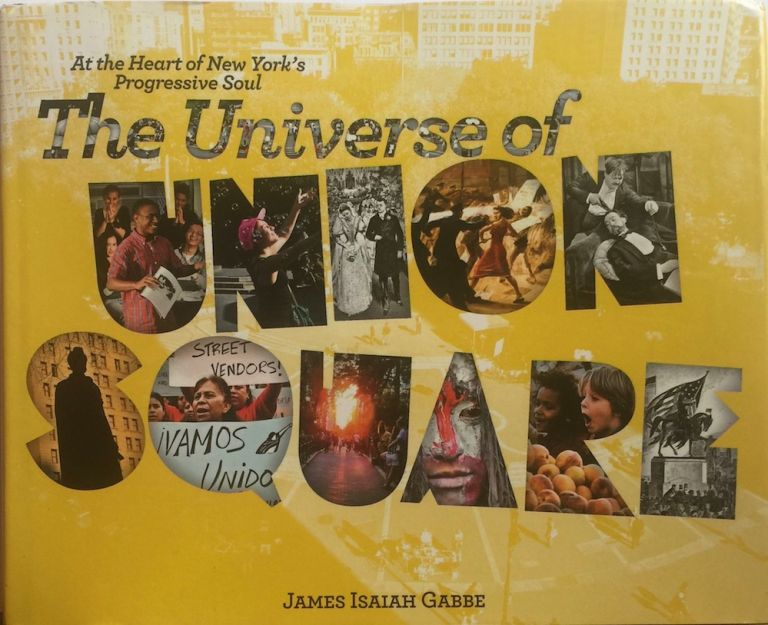 The Universe of Union Square: at the Heart of New York's Progressive Soul. JAMES ISAIAH GABBE.
