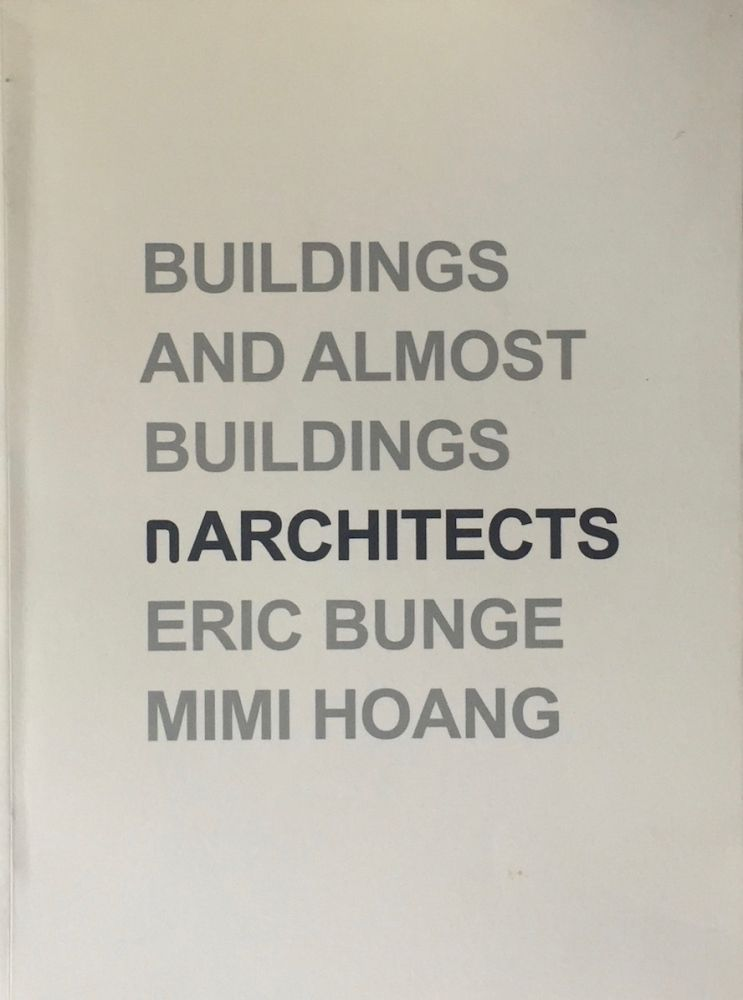 Buildings and Almost Buildings. ERIC BUNGE, MIMI HOANG, nARCHITECTS.