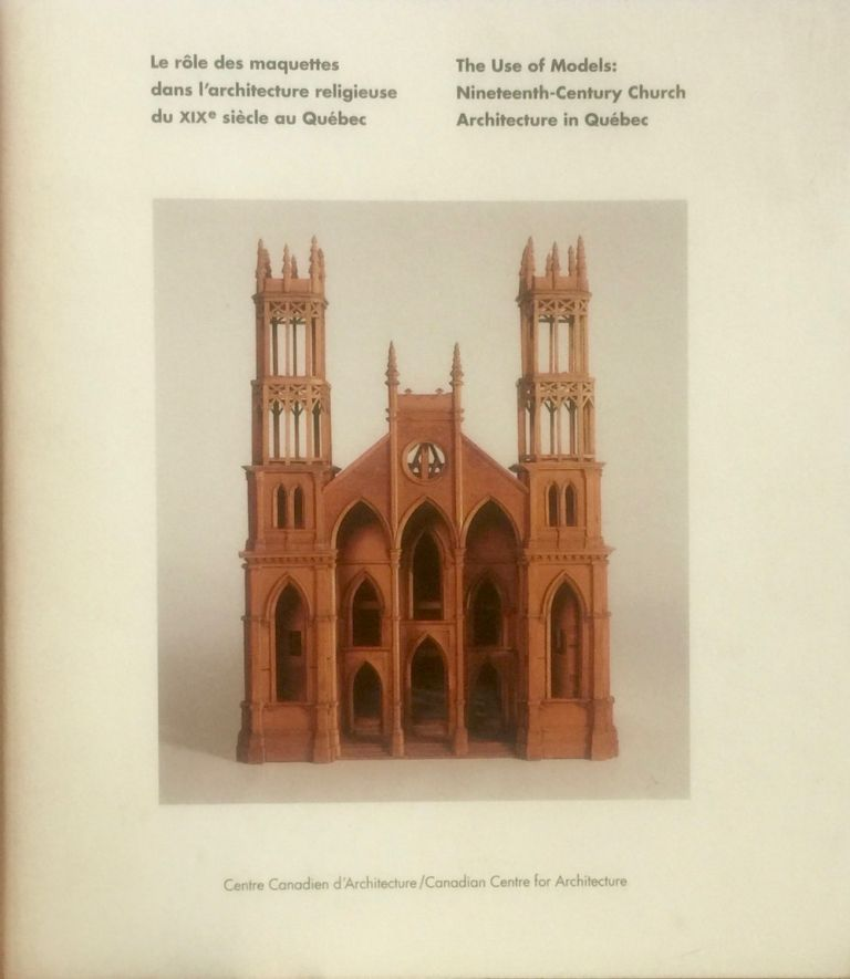 The Use of Models: Nineteenth-Century Church Architecture in Quebec. MARC GRIGNON.