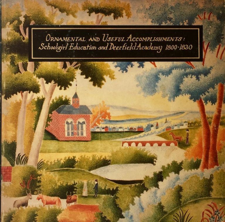 Ornamental and Useful Accomplishments: Schoolgirl Education and Deerfield Academy 1800-1830. SUZANNE L. FLYNT.