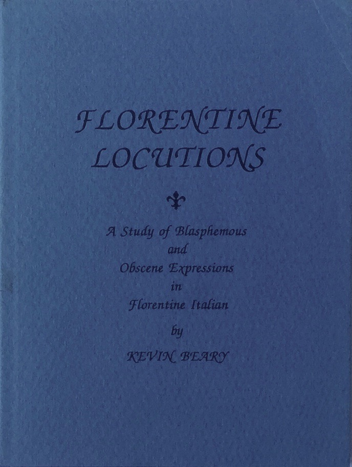 Florentine Locutions: A Study of Blasphemous and Obscene Expressions in Florentine Italian. KEVIN BEARY.