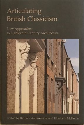 Articulating British Classicism: New Approaches to Eighteenth-Century Architecture...