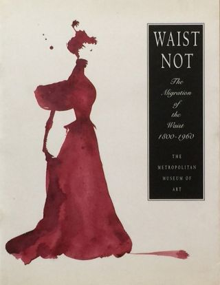 Waist Not: The Migration of the Waist 1800-1960. RICHARD MARTIN, HAROLD KODA